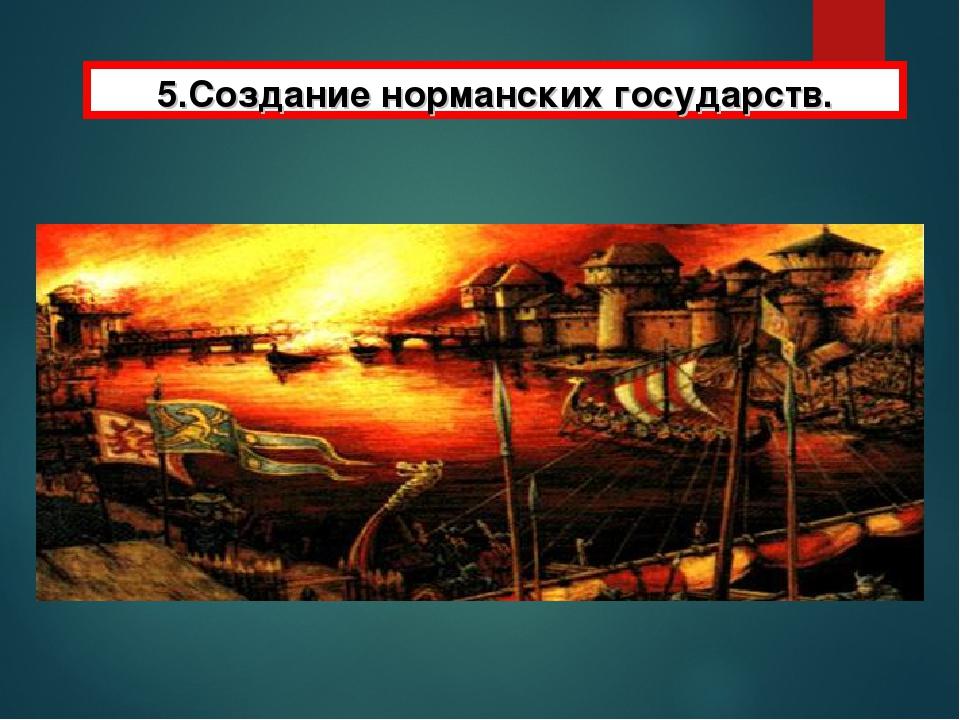 5.Создание норманских государств.