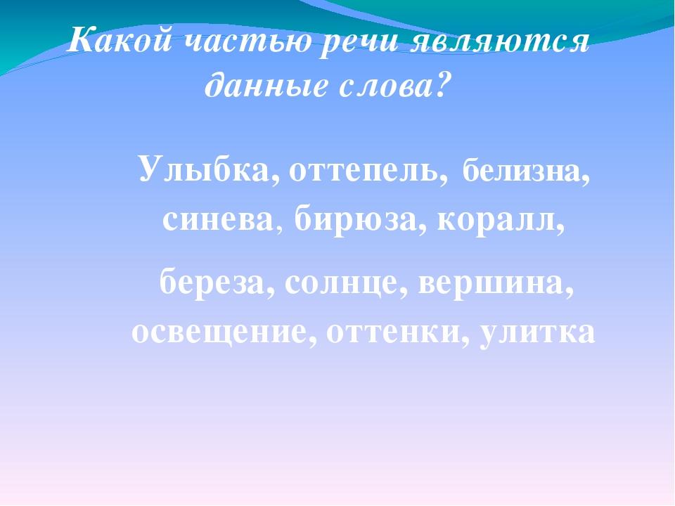 Какой частью речи являются данные слова? Улыбка, оттепель, белизна, синева, б...