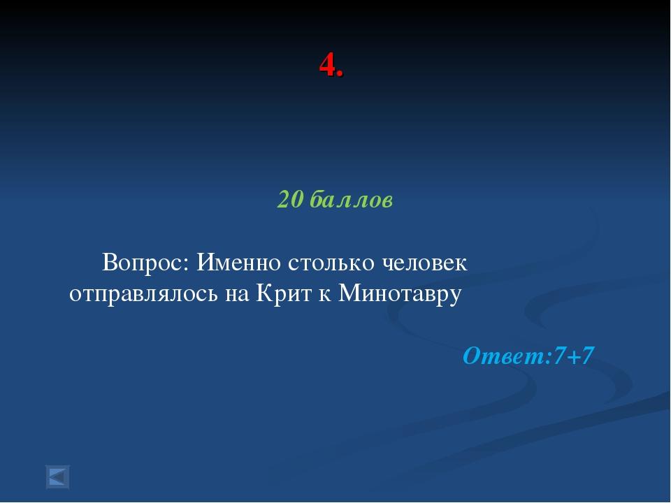 4. 20 баллов Вопрос: Именно столько человек отправлялось на Крит к Минотавру...