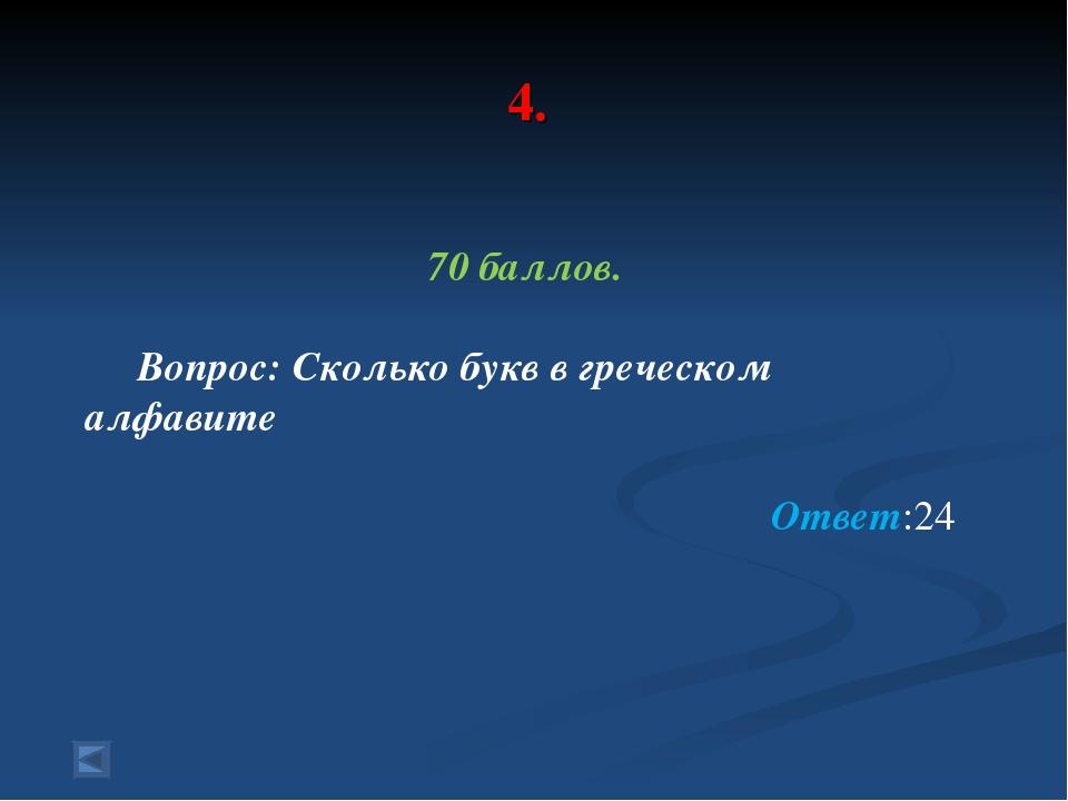 4. 70 баллов. Вопрос: Сколько букв в греческом алфавите Ответ:24