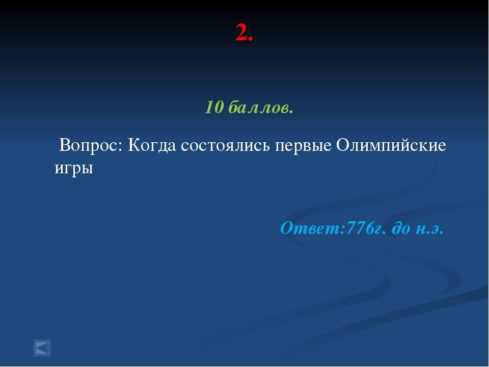 2. 10 баллов. Вопрос: Когда состоялись первые Олимпийские игры Ответ:776г. до...