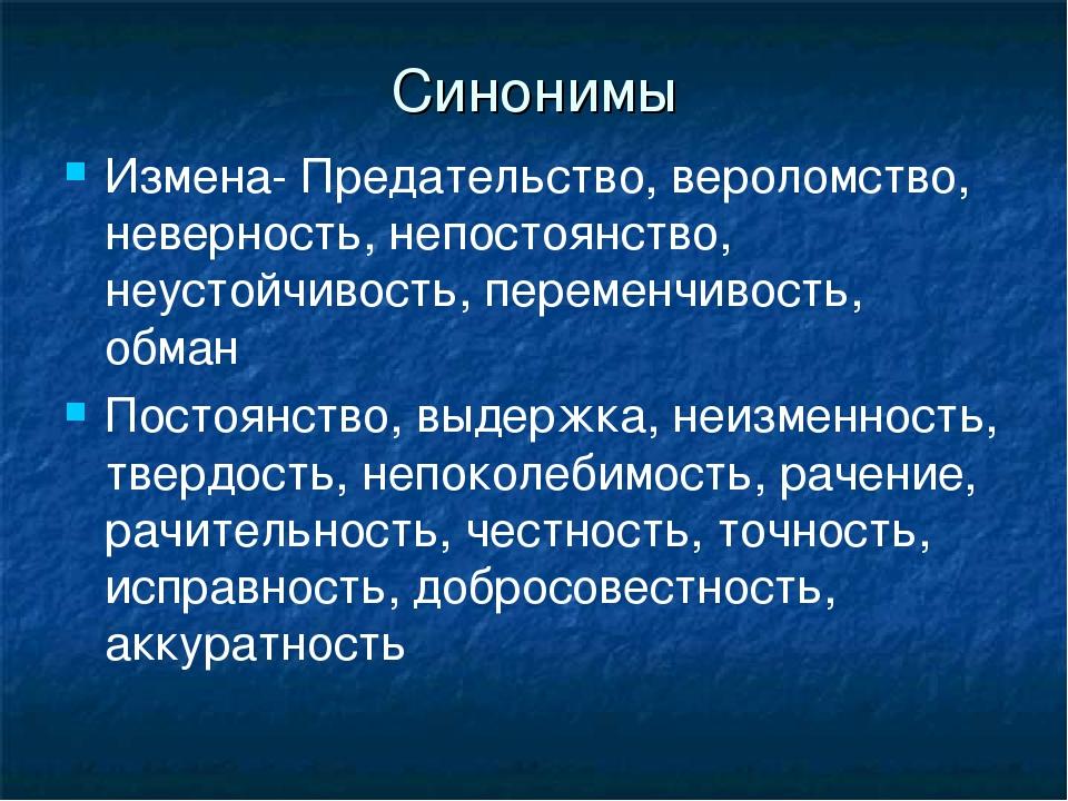 Синонимы Измена- Предательство, вероломство, неверность, непостоянство, неуст...