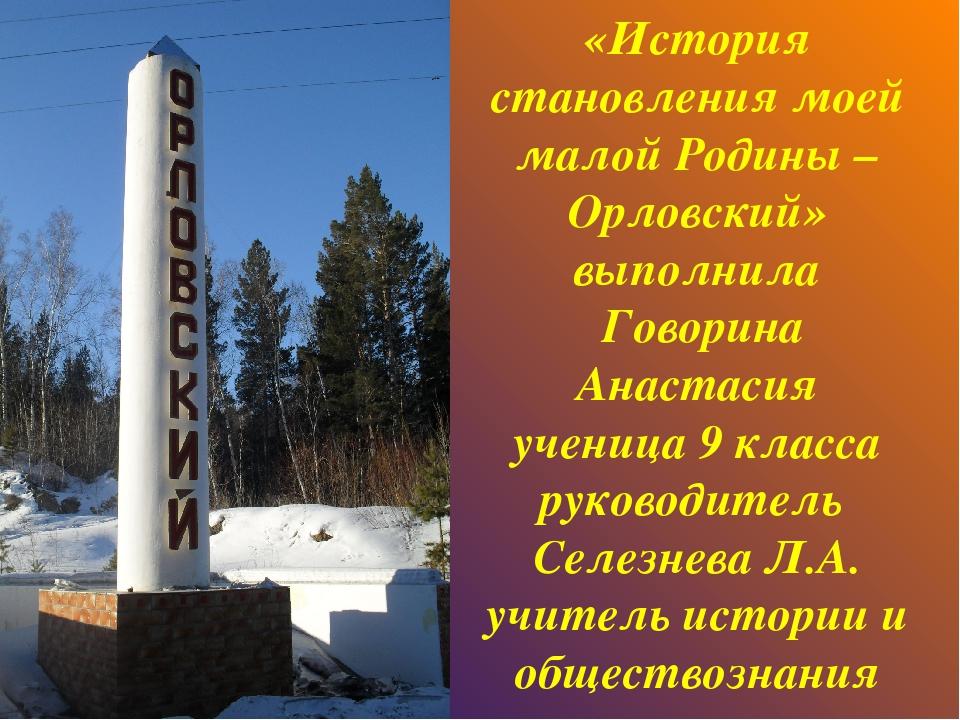 «История становления моей малой Родины – Орловский» выполнила Говорина Анаста...