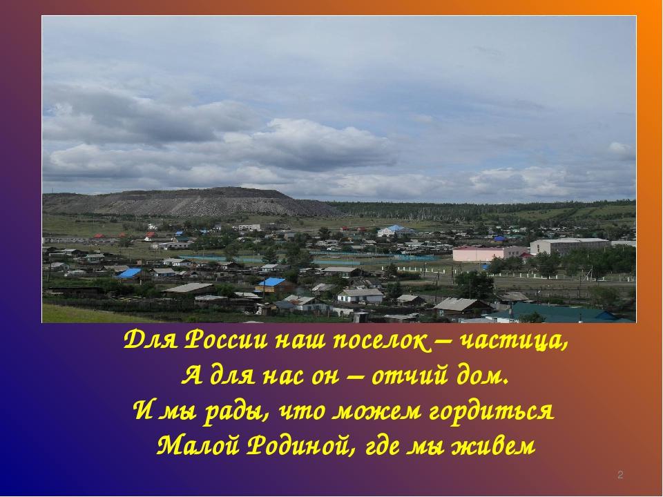 Для России наш поселок – частица, А для нас он – отчий дом. И мы рады, что мо...
