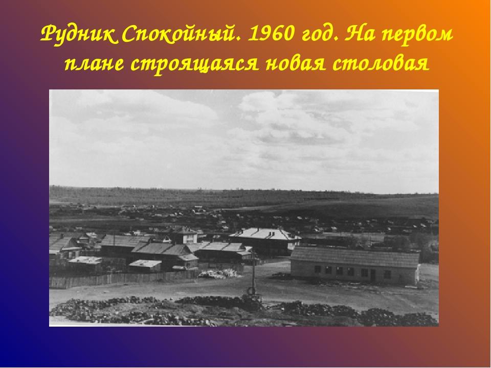 Рудник Спокойный. 1960 год. На первом плане строящаяся новая столовая