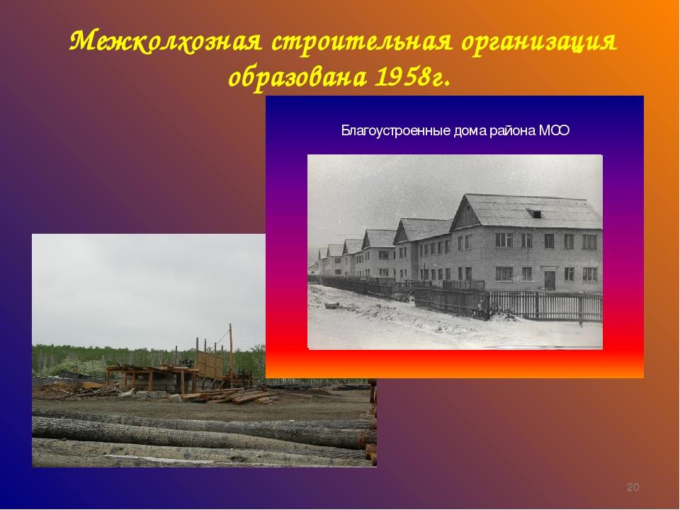 Межколхозная строительная организация образована 1958г. *