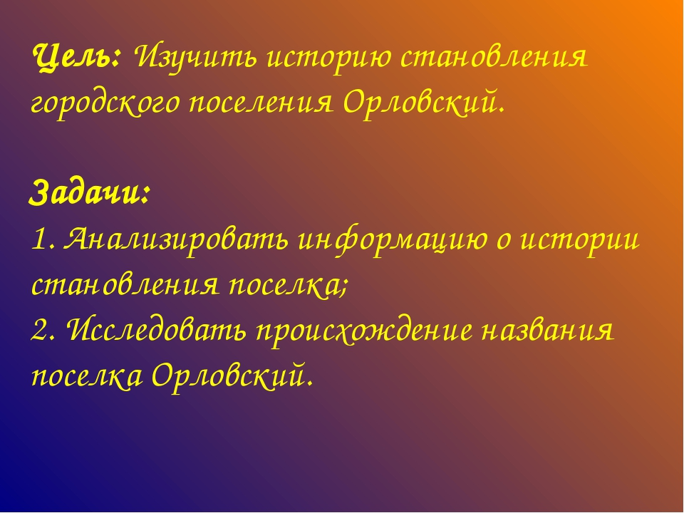 Цель: Изучить историю становления городского поселения Орловский. Задачи: 1....