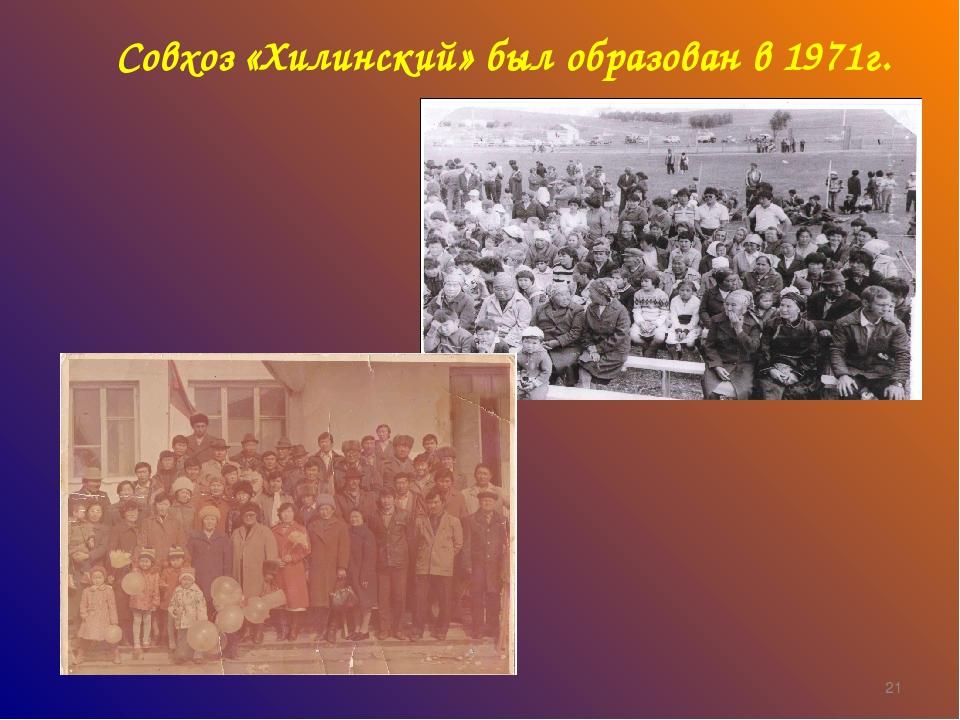 Совхоз «Хилинский» был образован в 1971г. *