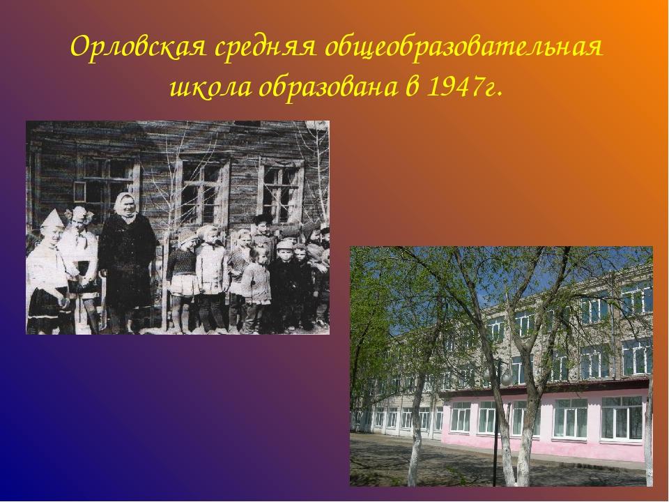 Орловская средняя общеобразовательная школа образована в 1947г.