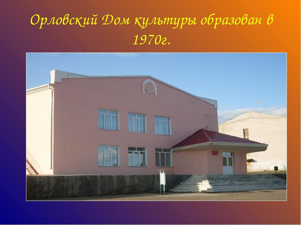 Орловский Дом культуры образован в 1970г.