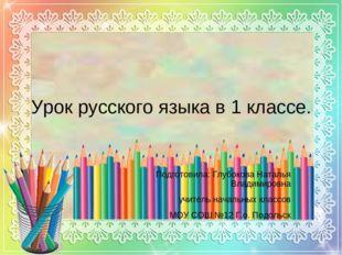 Урок русского языка в 1 классе. Подготовила: Глубокова Наталья Владимировна у