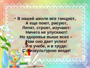 В нашей школе все танцуют, А еще поют, рисуют, Лепят, строят, изучают: Ничего