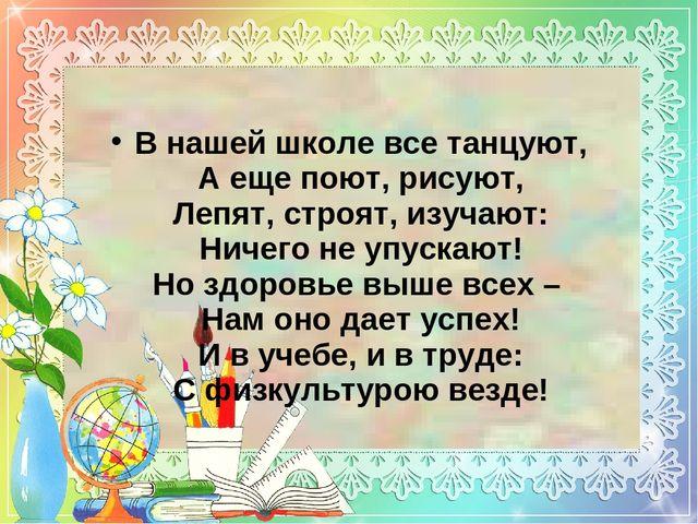 В нашей школе все танцуют, А еще поют, рисуют, Лепят, строят, изучают: Ничего...
