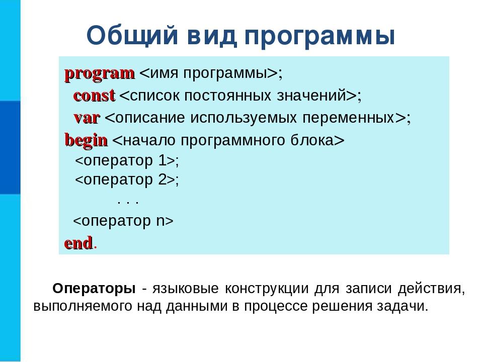 Общий вид программы program ; const ; var ; begin  ; ;  . . .  end. Оператор...