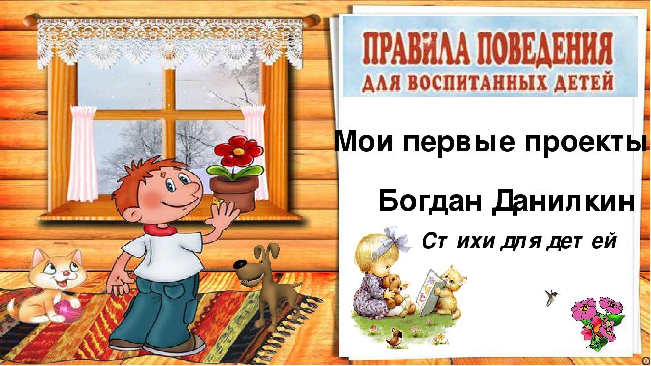 Мои первые проекты Богдан Данилкин Стихи для детей