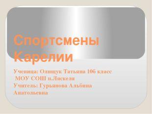 Спортсмены Карелии Ученица: Олищук Татьяна 10б класс МОУ СОШ п.Ляскеля Учител