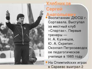 Хлебников Сергей Анатольевич Воспитанник ДЮСШ г. Сортавала. Выступал за местн