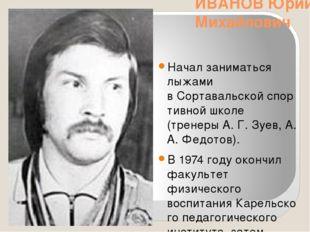ИВАНОВ Юрий Михайлович Начал заниматься лыжами вСортавальскойспортивной шко