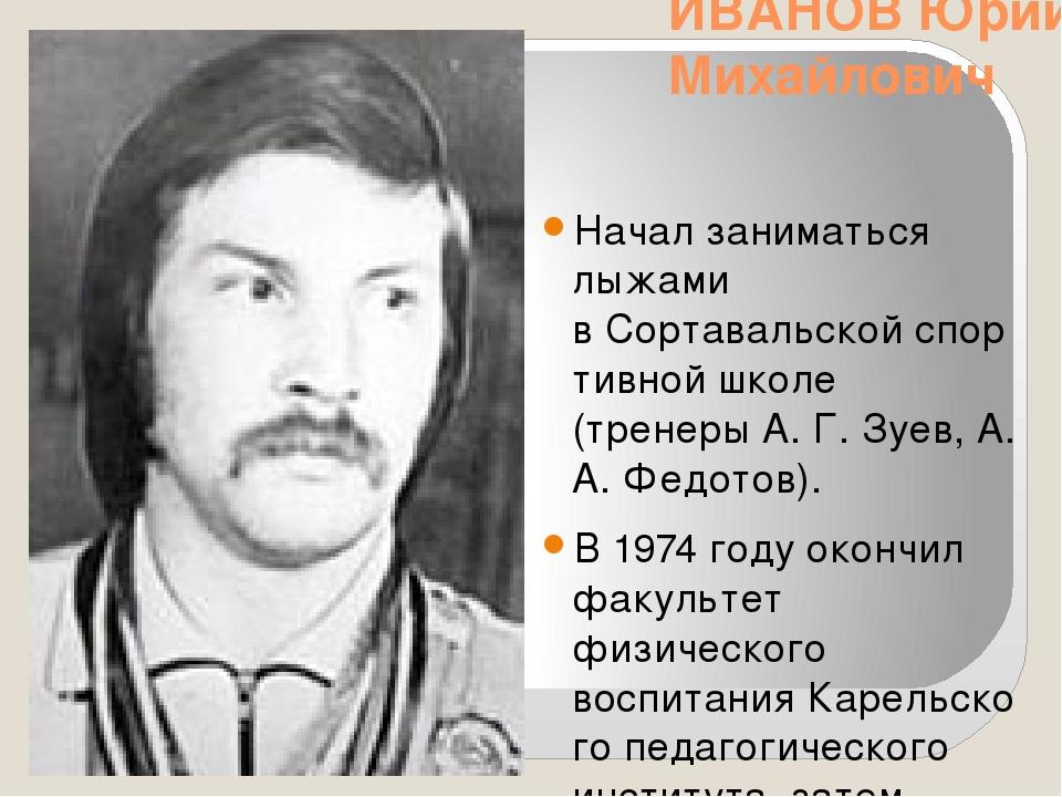 ИВАНОВ Юрий Михайлович Начал заниматься лыжами вСортавальскойспортивной шко...