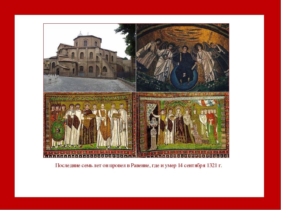 Последние семь лет он провел в Равенне, где и умер 14 сентября 1321 г.