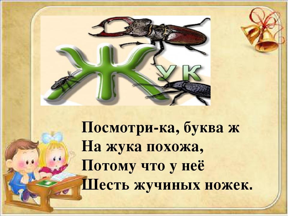 Посмотри-ка, буква ж На жука похожа, Потому что у неё Шесть жучиных ножек.