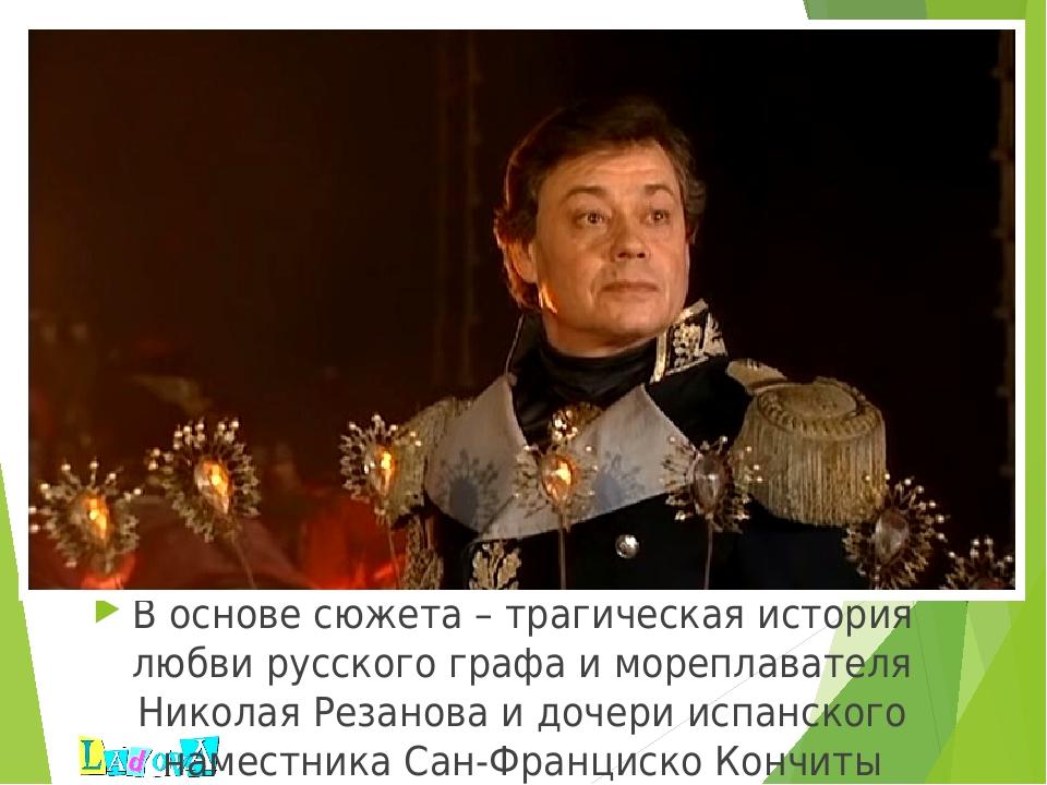 В основе сюжета – трагическая история любви русского графа и мореплавателя Н...