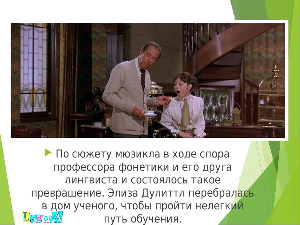 По сюжету мюзикла в ходе спора профессора фонетики и его друга лингвиста и с...