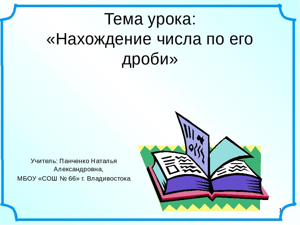 * Тема урока: «Нахождение числа по его дроби» Учитель: Панченко Наталья Алекс...