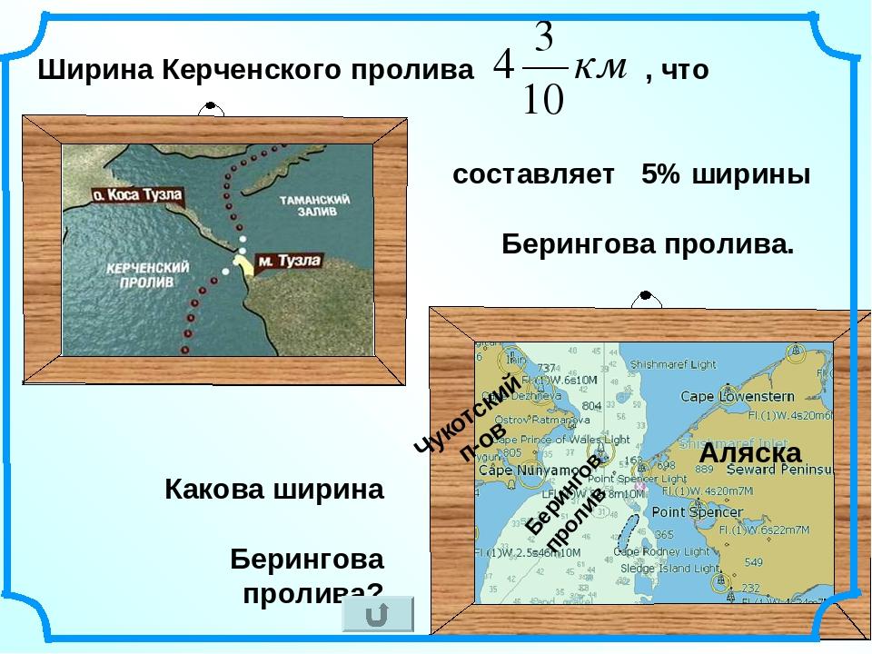 * Ширина Керченского пролива , что составляет 5% ширины Берингова пролива. Бе...