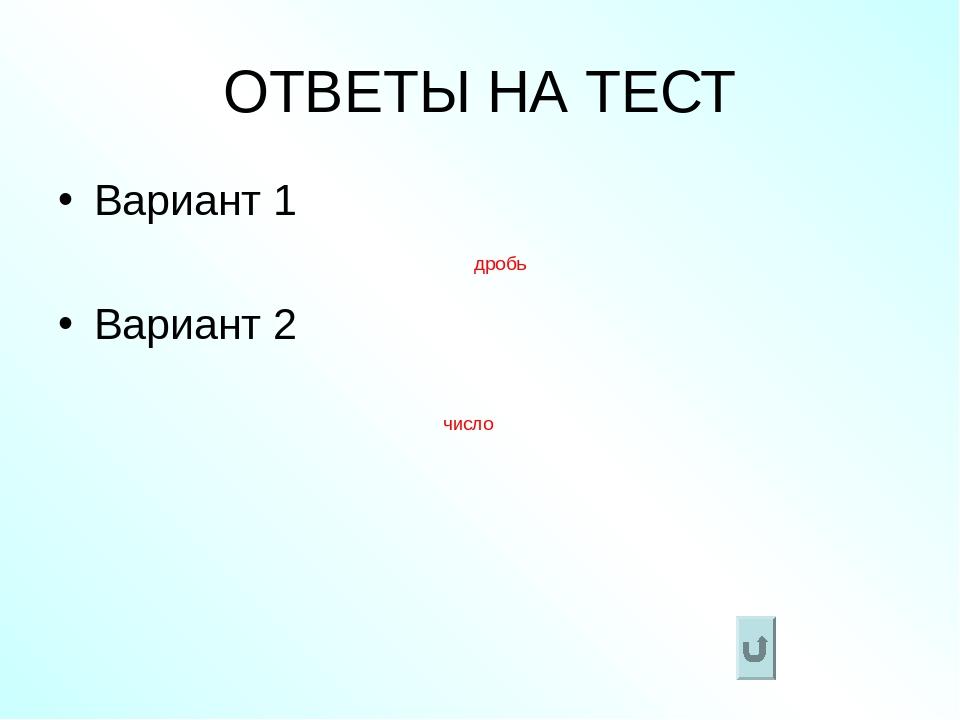 ОТВЕТЫ НА ТЕСТ Вариант 1 Вариант 2 дробь число