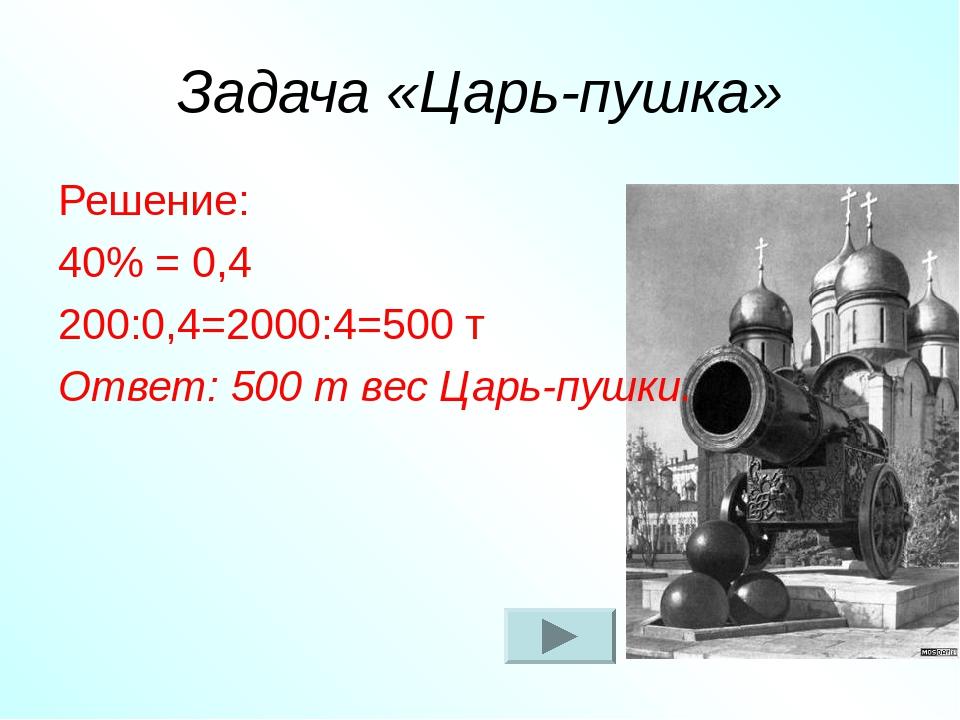 Задача «Царь-пушка» Решение: 40% = 0,4 200:0,4=2000:4=500 т Ответ: 500 т вес...