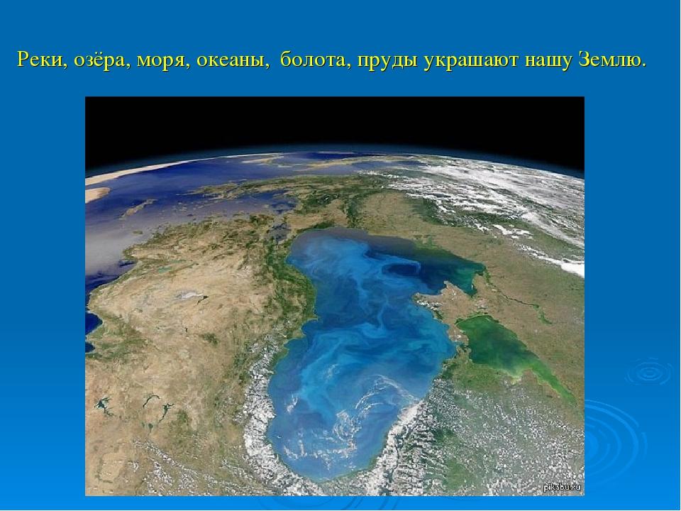 Реки, озёра, моря, океаны, болота, пруды украшают нашу Землю.