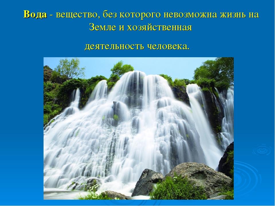 Вода - вещество, без которого невозможна жизнь на Земле и хозяйственная деяте...