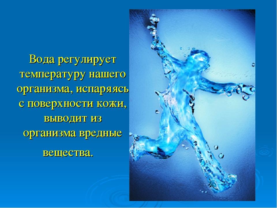 Вода регулирует температуру нашего организма, испаряясь с поверхности кожи, в...