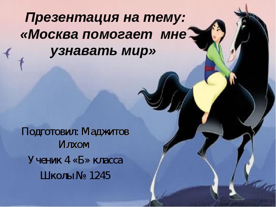 Презентация на тему: «Москва помогает мне узнавать мир» Подготовил: Маджитов...