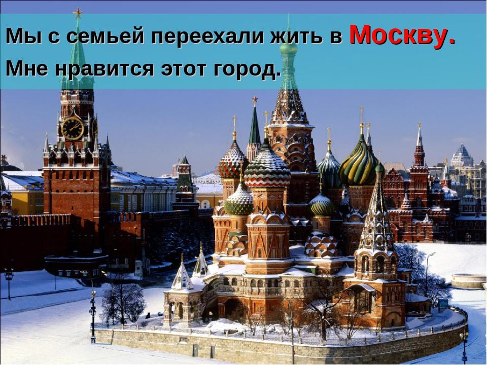 Мы с семьей переехали жить в Москву. Мне нравится этот город.