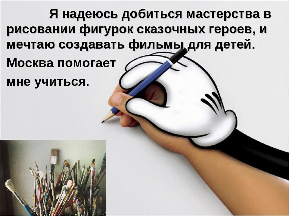 Я надеюсь добиться мастерства в рисовании фигурок сказочных героев, и мечтаю...