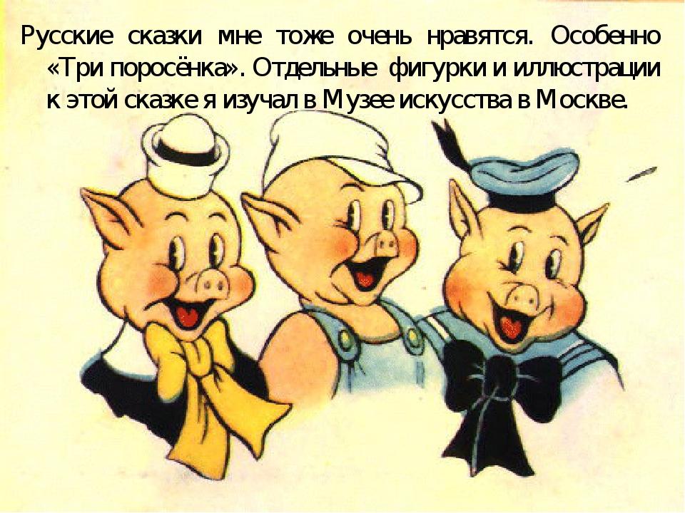 Русские сказки мне тоже очень нравятся. Особенно «Три поросёнка». Отдельные ф...