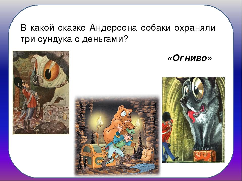 В какой сказке Андерсена собаки охраняли три сундука с деньгами? «Огниво»