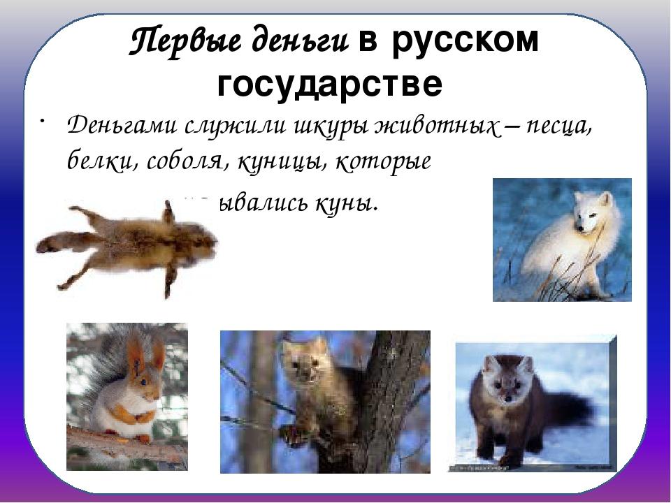 Первые деньги в русском государстве Деньгами служили шкуры животных – песца,...