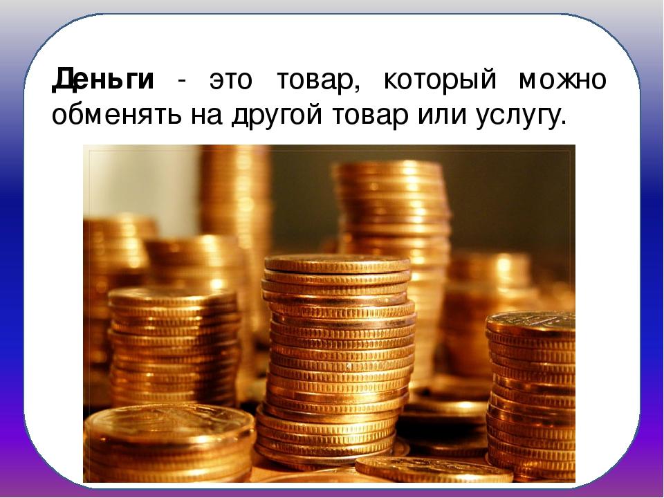 Деньги - это товар, который можно обменять на другой товар или услугу.