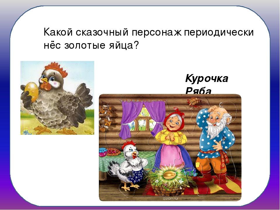 Какой сказочный персонаж периодически нёс золотые яйца? Курочка Ряба