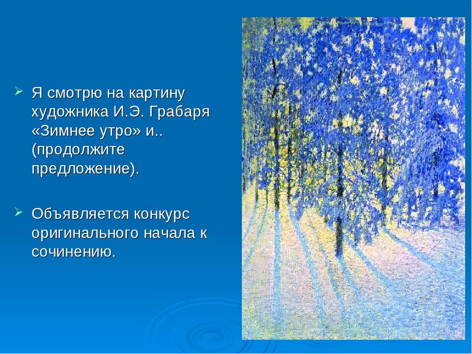 Я смотрю на картину художника И.Э. Грабаря «Зимнее утро» и..(продолжите пред...