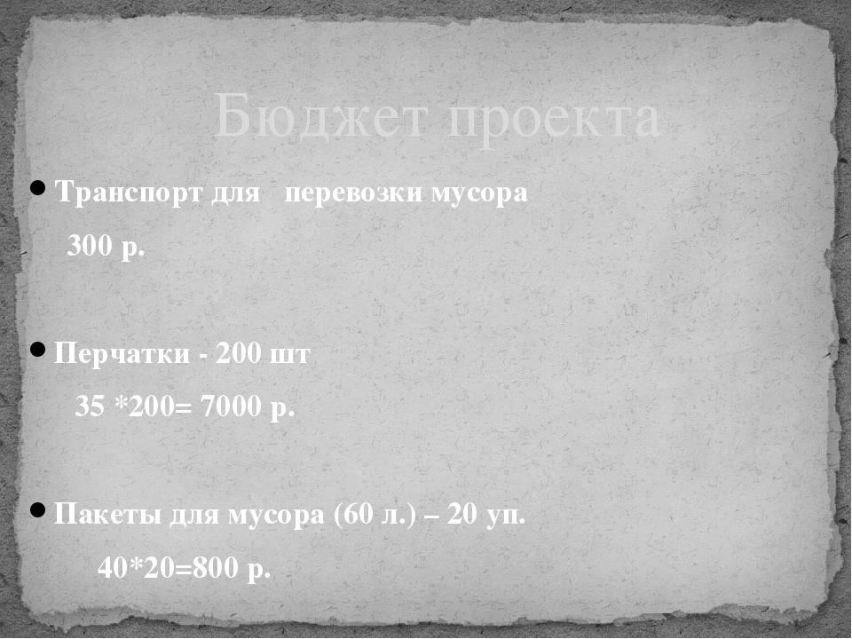 Транспорт для перевозки мусора 300 р. Перчатки - 200 шт 35 *200= 7000 р. Пак...