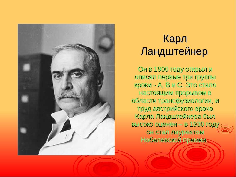 Карл Ландштейнер Он в 1900 году открыл и описал первые три группы крови - A,...
