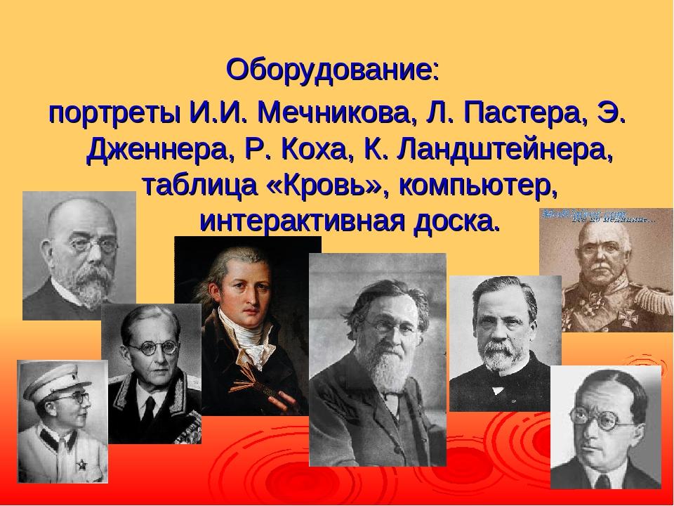 Оборудование: портреты И.И. Мечникова, Л. Пастера, Э. Дженнера, Р. Коха, К. Л...