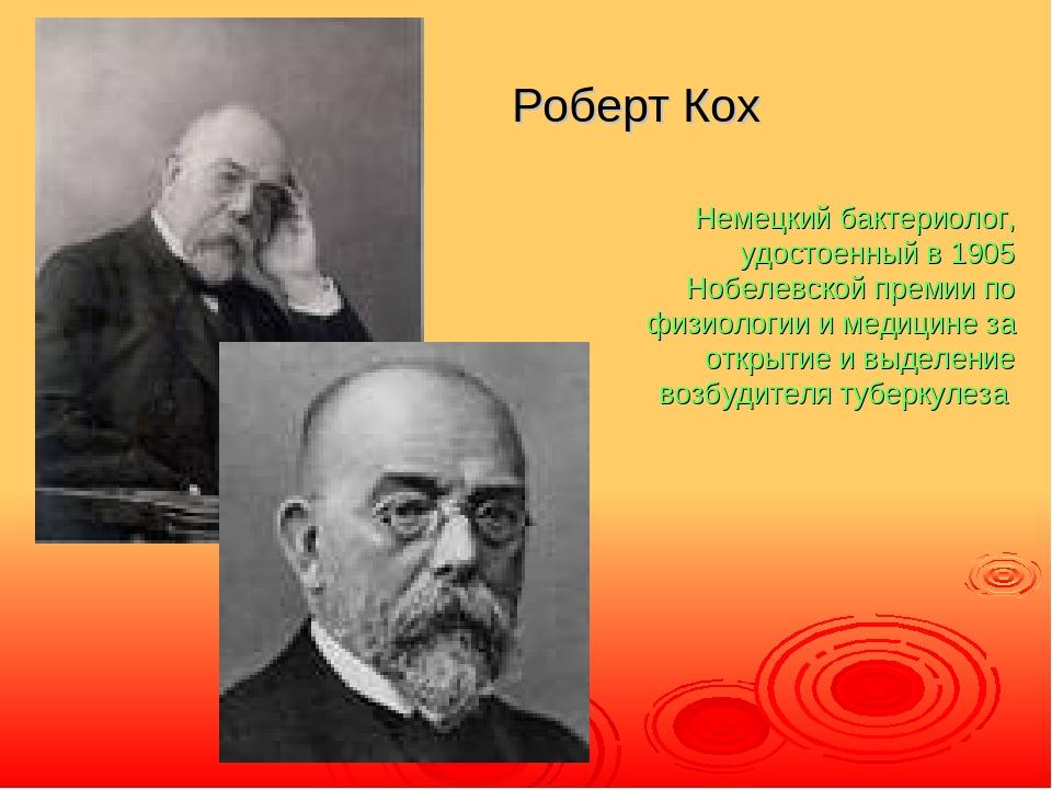 Роберт Кох Немецкий бактериолог, удостоенный в 1905 Нобелевской премии по физ...