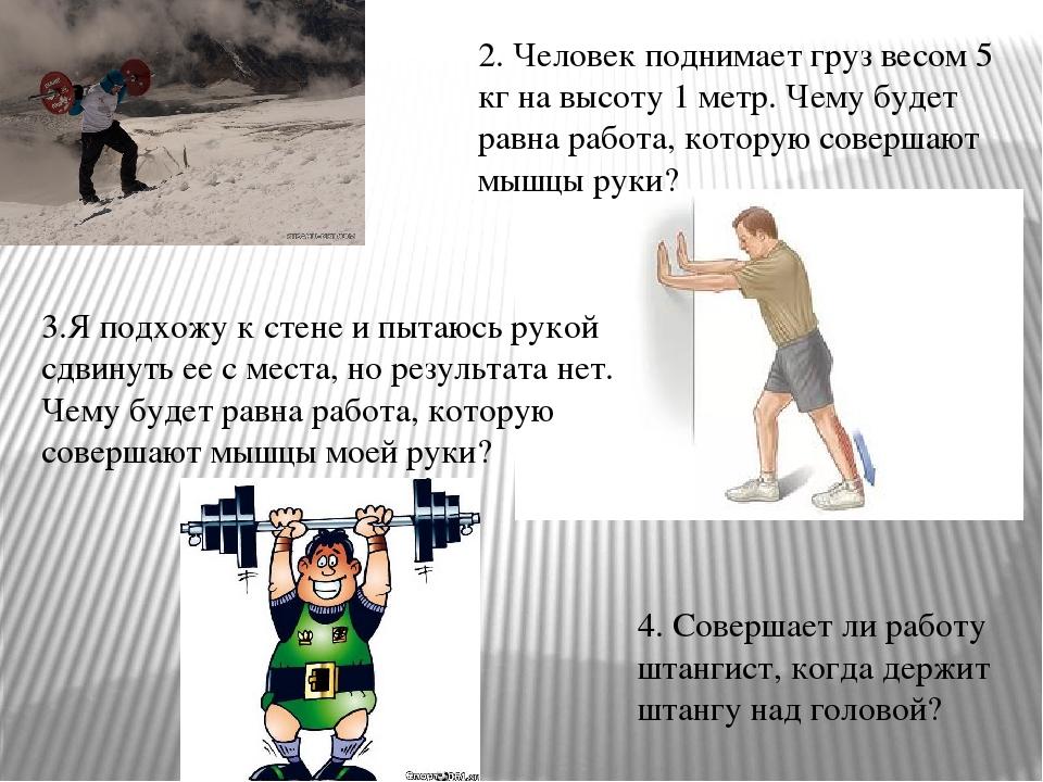 2. Человек поднимает груз весом 5 кг на высоту 1 метр. Чему будет равна работ...