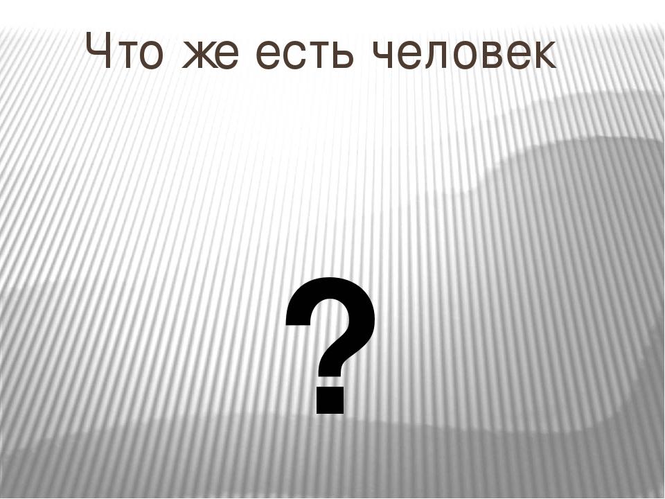 Что же есть человек ?
