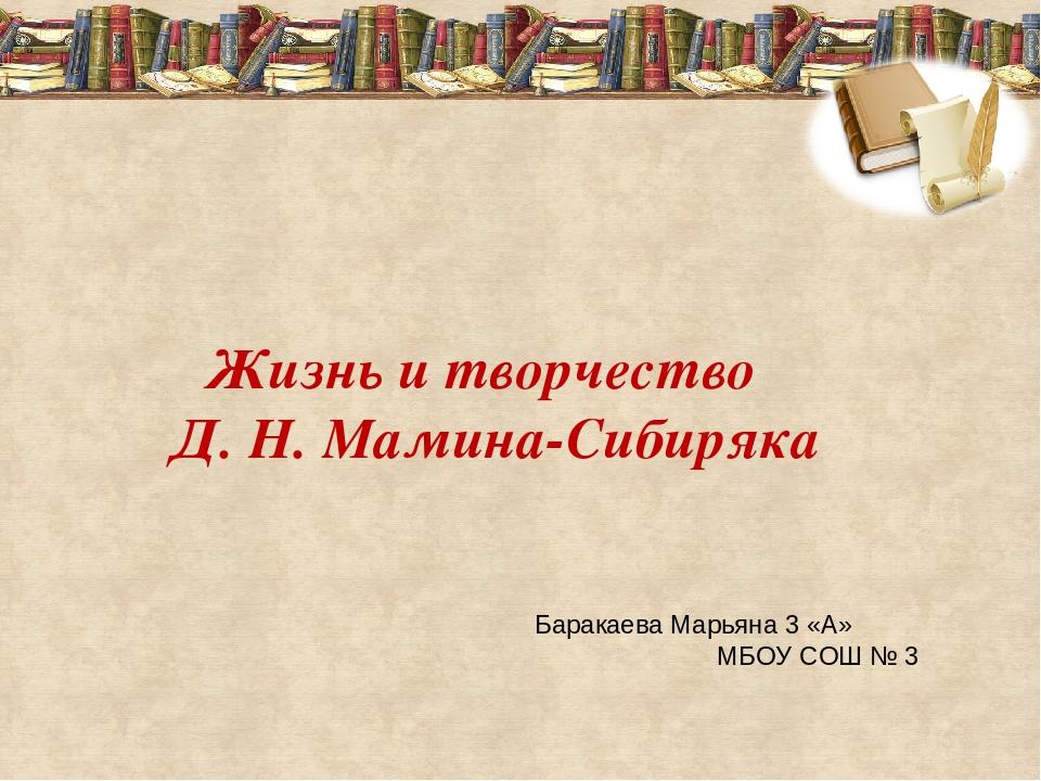 Жизнь и творчество Д. Н. Мамина-Сибиряка Баракаева Марьяна 3 «А» МБОУ СОШ № 3
